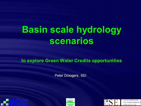 Basin scale hydrology scenarios to explore Green Water Credits opportunities Peter Droogers, SEI.