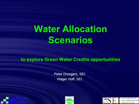 Water Allocation Scenarios to explore Green Water Credits opportunities Peter Droogers, SEI Holger Hoff, SEI.