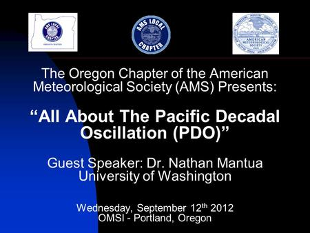 "The Oregon Chapter of the American Meteorological Society (AMS) Presents: ""All About The Pacific Decadal Oscillation (PDO)"" Guest Speaker: Dr. Nathan Mantua."