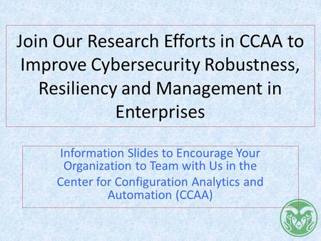 Join Our Research Efforts in CCAA to Improve Cybersecurity Robustness, Resiliency and Management in Enterprises Information Slides to Encourage Your Organization.