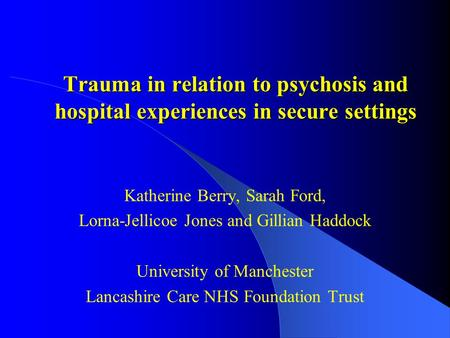 Trauma in relation to psychosis and hospital experiences in secure settings Katherine Berry, Sarah Ford, Lorna-Jellicoe Jones and Gillian Haddock University.