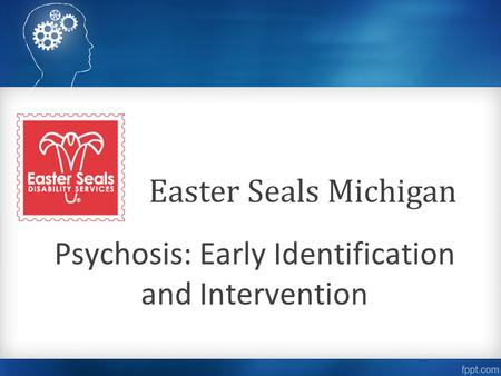 Psychosis: Early Identification and Intervention Easter Seals Michigan.