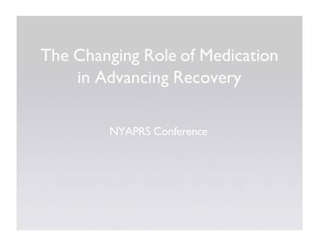 The Changing Role of Medication in Advancing Recovery NYAPRS Conference.
