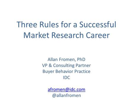 Three Rules for a Successful Market Research Career Allan Fromen, PhD VP & Consulting Partner Buyer Behavior Practice