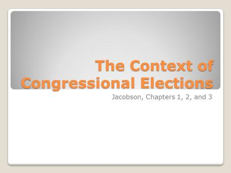 The Context of Congressional Elections Jacobson, Chapters 1, 2, and 3.