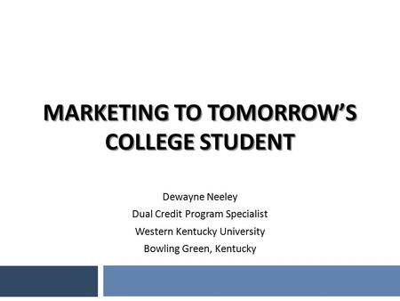 MARKETING TO TOMORROW'S COLLEGE STUDENT Dewayne Neeley Dual Credit Program Specialist Western Kentucky University Bowling Green, Kentucky.