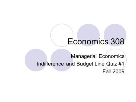 Economics 308 Managerial Economics Indifference and Budget Line Quiz #1 Fall 2009.