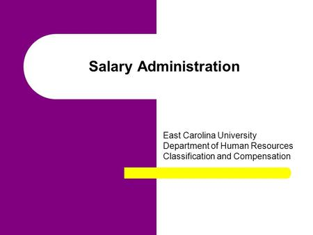 Salary Administration East Carolina University Department of Human Resources Classification and Compensation.
