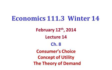 Economics 111.3 Winter 14 February 12 th, 2014 Lecture 14 Ch. 8 Consumer's Choice Concept of Utility The Theory of Demand.