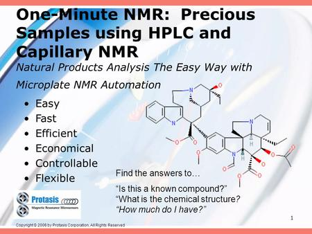 1 One-Minute NMR: Precious Samples using HPLC and Capillary NMR Natural Products Analysis The Easy Way with Microplate NMR Automation Easy Fast Efficient.
