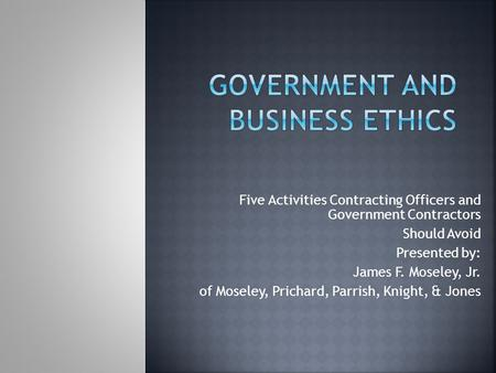 Five Activities Contracting Officers and Government Contractors Should Avoid Presented by: James F. Moseley, Jr. of Moseley, Prichard, Parrish, Knight,