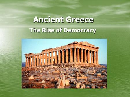 Ancient Greece Ancient Greece The Rise of Democracy The Rise of Democracy.