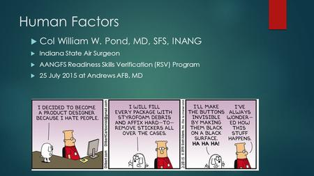 Human Factors  Col William W. Pond, MD, SFS, INANG  Indiana State Air Surgeon  AANGFS Readiness Skills Verification (RSV) Program  25 July 2015 at.