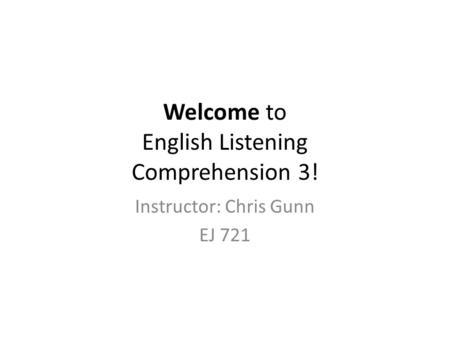 Welcome to English Listening Comprehension 3! Instructor: Chris Gunn EJ 721.