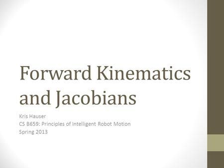 Forward Kinematics and Jacobians Kris Hauser CS B659: Principles of Intelligent Robot Motion Spring 2013.