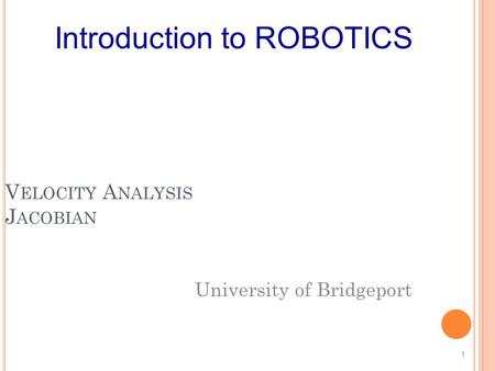 V ELOCITY A NALYSIS J ACOBIAN University of Bridgeport 1 Introduction to ROBOTICS.