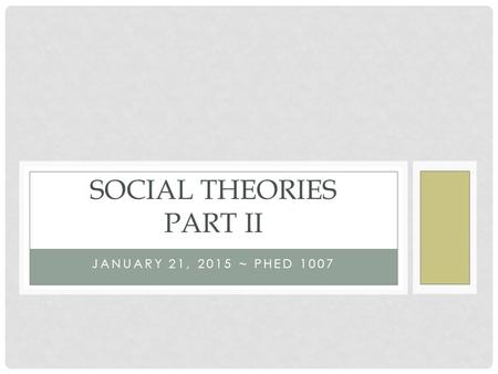 JANUARY 21, 2015 ~ PHED 1007 SOCIAL THEORIES PART II.