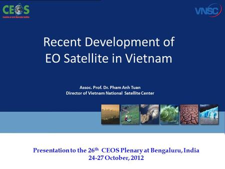 Presentation to the 26 th CEOS Plenary at Bengaluru, India 24-27 October, 2012 Recent Development of EO Satellite in Vietnam Assoc. Prof. Dr. Pham Anh.