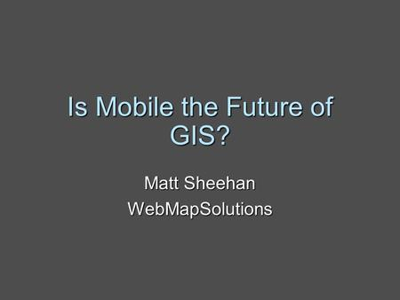 Is Mobile the Future of GIS? Matt Sheehan WebMapSolutions.