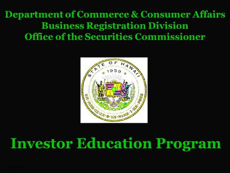 12/28/09 Department of Commerce & Consumer Affairs Business Registration Division Office of the Securities Commissioner Investor Education Program.