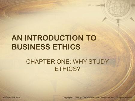 Copyright © 2011 by The McGraw-Hill Companies, Inc. All rights reserved.McGraw-Hill/Irwin AN INTRODUCTION TO BUSINESS ETHICS CHAPTER ONE: WHY STUDY ETHICS?