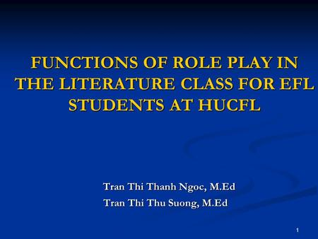 1 FUNCTIONS OF ROLE PLAY IN THE LITERATURE CLASS FOR EFL STUDENTS AT HUCFL Tran Thi Thanh Ngoc, M.Ed Tran Thi Thanh Ngoc, M.Ed Tran Thi Thu Suong, M.Ed.