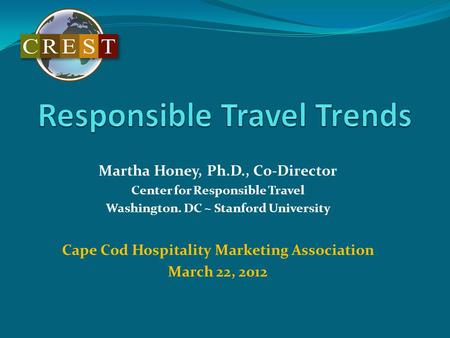 Martha Honey, Ph.D., Co-Director Center for Responsible Travel Washington. DC ~ Stanford University Cape Cod Hospitality Marketing Association March 22,