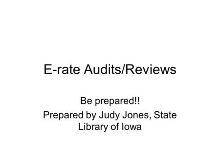 E-rate Audits/Reviews Be prepared!! Prepared by Judy Jones, State Library of Iowa.
