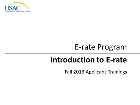Introduction to E-rate I 2013 Schools and Libraries Fall Applicant Trainings 1 Introduction to E-rate Fall 2013 Applicant Trainings E-rate Program.
