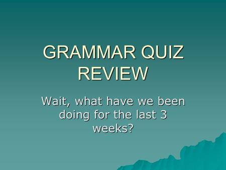 GRAMMAR QUIZ REVIEW Wait, what have we been doing for the last 3 weeks?