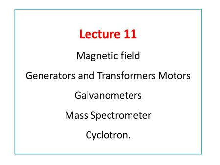 Lecture 11 Magnetic field Generators and Transformers Motors Galvanometers Mass Spectrometer Cyclotron.