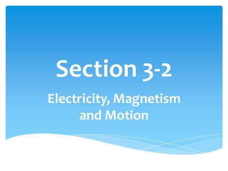 Section 3-2 Electricity, Magnetism and Motion.  N.3.2.1. Explain how electrical energy can be transformed into mechanical energy.  N.3.2.2. Describe.
