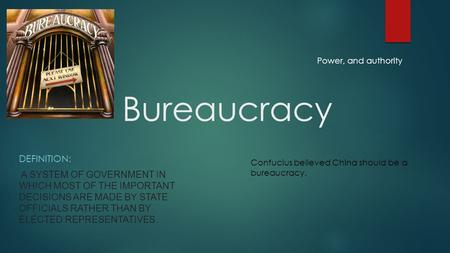 Bureaucracy DEFINITION: A SYSTEM OF GOVERNMENT IN WHICH MOST OF THE IMPORTANT DECISIONS ARE MADE BY STATE OFFICIALS RATHER THAN BY ELECTED REPRESENTATIVES.