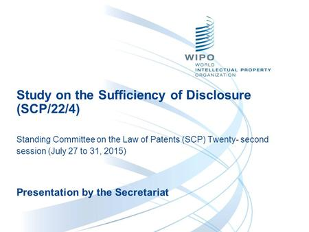 Study on the Sufficiency of Disclosure (SCP/22/4) Standing Committee on the Law of Patents (SCP) Twenty- second session (July 27 to 31, 2015) Presentation.