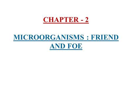 CHAPTER - 2 MICROORGANISMS : FRIEND AND FOE. 1) Microorganisms (Microbes) :- i) Microorganisms are very small organisms which cannot be seen with the.