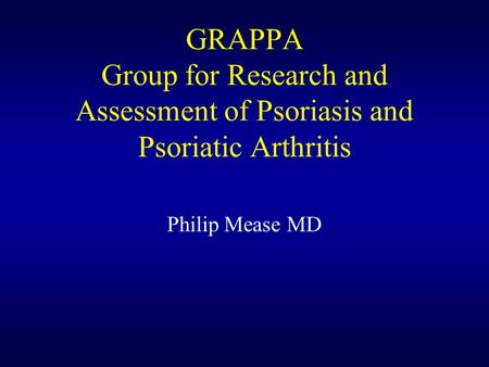 GRAPPA Group for Research and Assessment of Psoriasis and Psoriatic Arthritis Philip Mease MD.