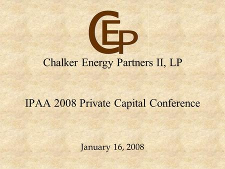 IPAA 2008 Private Capital Conference January 16, 2008 Chalker Energy Partners II, LP.