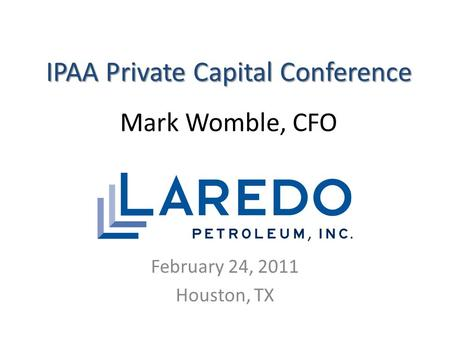 IPAA Private Capital Conference IPAA Private Capital Conference Mark Womble, CFO February 24, 2011 Houston, TX.