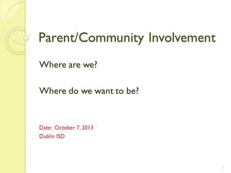 Parent/Community Involvement Where are we? Where do we want to be? Date: October 7, 2013 Dublin ISD 1.