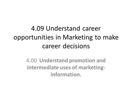 4.09 Understand career opportunities in Marketing to make career decisions 4.00 Understand promotion and intermediate uses of marketing- information.