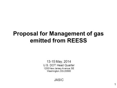 Proposal for Management of gas emitted from REESS 13-15 May, 2014 U.S. DOT Head Quarter 1200 New Jersey Avenue, SE Washington, DG 20590 JASIC 1.