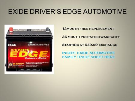 12month free replacement 36 month pro-rated warranty Starting at $49.99 exchange INSERT EXIDE AUTOMOTIVE FAMILY TRADE SHEET HERE EXIDE DRIVER'S EDGE AUTOMOTIVE.