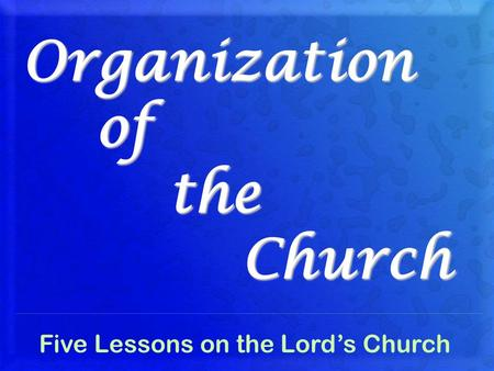 Organization of the Church Five Lessons on the Lord's Church.
