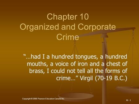 "Copyright © 2006 Pearson Education Canada Inc. 10 - 1 Chapter 10 Organized and Corporate Crime ""…had I a hundred tongues, a hundred mouths, a voice of."