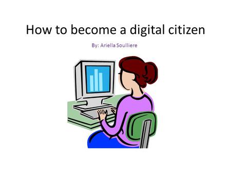 How to become a digital citizen By: Ariella Soulliere.