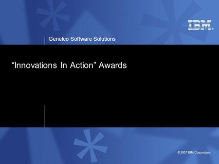 "Genelco Software Solutions © 2007 IBM Corporation ""Innovations In Action"" Awards."