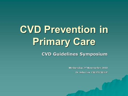 CVD Prevention in Primary Care CVD Guidelines Symposium Wednesday 3 rd Novemeber 2010 Dr John Cox FRCPI FRCGP.