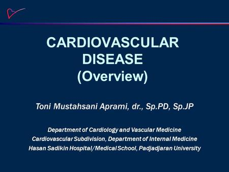 CARDIOVASCULAR DISEASE (Overview) Toni Mustahsani Aprami, dr., Sp.PD, Sp.JP Department of Cardiology and Vascular Medicine Cardiovascular Subdivision,