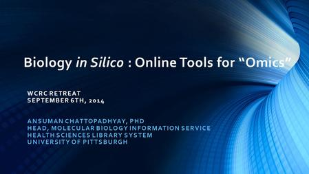 "Biology in Silico : Online Tools for ""Omics"" WCRC RETREAT SEPTEMBER 6TH, 2014 ANSUMAN CHATTOPADHYAY, PHD HEAD, MOLECULAR BIOLOGY INFORMATION SERVICE HEALTH."