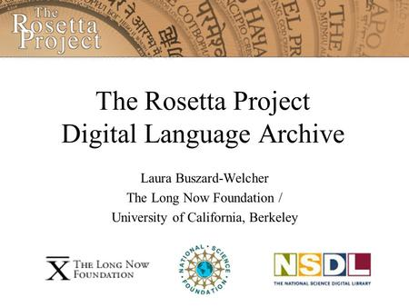 The Rosetta Project Digital Language Archive Laura Buszard-Welcher The Long Now Foundation / University of California, Berkeley.